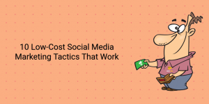 10 Low-Cost Social Media Marketing Tactics That Work